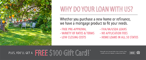 Why do your loan with us? Whether you purchase a new home or refinance, we have a mortgage product to fit your needs. Free pre-approval, variety of rates and terms, low closing costs, FHA/VA/USDA loans, no application fees, home loand in all 50 states. Plus, you'll get a free $100 gift card.