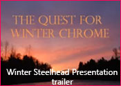 see the trailer of our Winter Steelhead Presentation